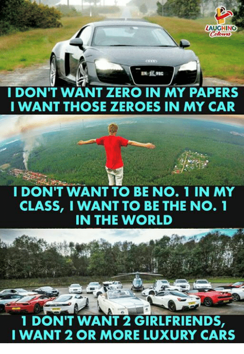 Cars, Zero, and World: AUGHING  IDON'T WANT ZERO IN MY PAPERS  I WANT THOSE ZEROES IN MY CAR  I DON'T WANT TO BE NO. 1 IN MY  CLASS, I WANT TO BE THE NO. 1  IN THE WORLD  1 DONT WANT 2 GIRLFRIENDS,  I WANT 2 OR MORE LUXURY CARS