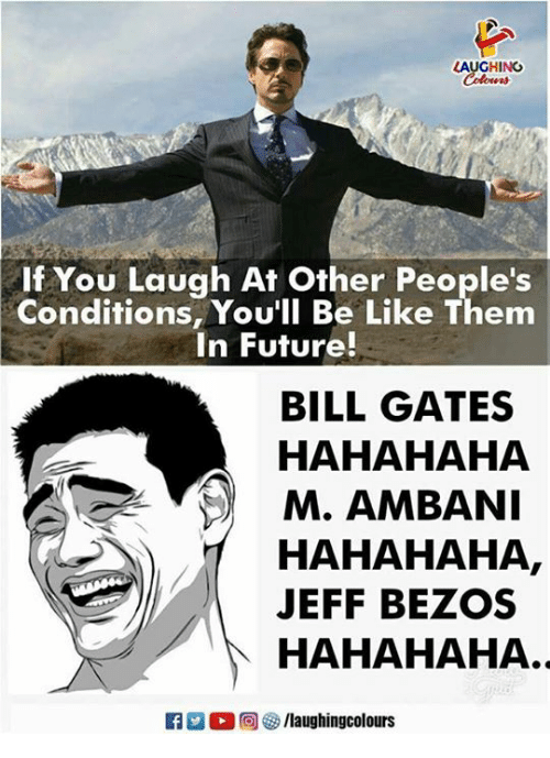 Be Like, Bill Gates, and Future: AUGHING  If You Laugh At Other People's  Conditions, You'll Be Like Them  In Future!  BILL GATES  HAHAHAHA  M. AMBANI  HAHAHAHA  JEFF BEZOS  )|  HAHAHAHA