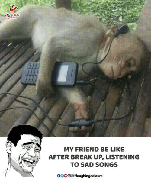 Be Like, Break, and Songs: AUGHING  MY FRIEND BE LIKE  AFTER BREAK UP, LISTENING  TO SAD SONGS  00096 /laugh ingcolours