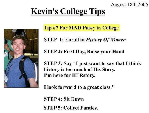 """College, Too Much, and History: August 18th 2005  Kevin's College Tips  Tip #7 For MAD Pussy in College  STEP 1: Enroll in History Of Women  STEP 2: First Day, Raise your Hand  STEP 3: Say """"I just want to say that I think  history is too much of His Story  I'm here for HERstory  I look forward to a great class.""""  STEP 4: Sit Down  STEP 5: Collect Panties"""