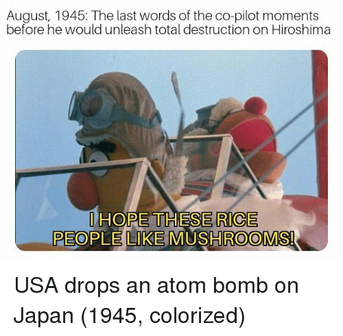 Japan, Hope, and Last Words: August, 1945: The last words of the co-pilot moments  before he would unleash total destruction on Hiroshima  I HOPE THESE RICE  PEOPLE LIKE MUSHROOMSI USA drops an atom bomb on Japan (1945, colorized)