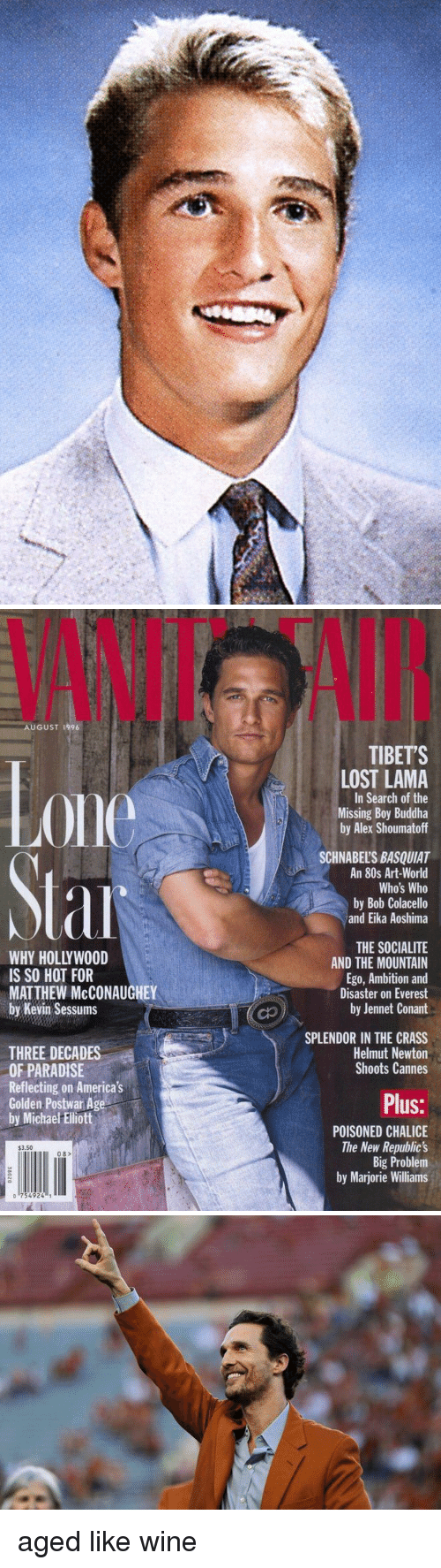 80s, Matthew McConaughey, and Paradise: AUGUST 1996  IS SO HOT FOR  MATTHEW McCONAUGHEY  by Kevin Sessums  THREE DECADES  OF PARADISE  Reflecting on America's  Golden Postwar Age  by Michael Elliott  $3.50  mull II 08  0 754924 1  TIBETS  LOST LAMA  In Search of the  Missing Boy Buddha  by Alex Shoumatoff  SCHNABELSBASQUIAT  An 80s Art-World  Who's Who  by Bob Colacello  and Eika Aoshima  THE SOCIALITE  AND THE MOUNTAIN  Ego, Ambition and  Disaster on Everest  by Jennet Conant  SPLENDOR IN THE CRASS  Helmut Newton  Shoots Cannes  Plus:  POISONED CHALICE  The New Republic's  Big Problem  by Marjorie Williams aged like wine