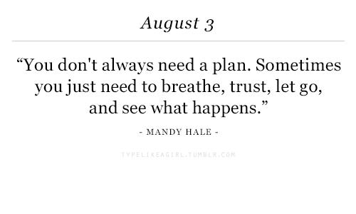 """August, You, and Need to Breathe: August 3  """"You don't always need a plan. Sometimes  you just need to breathe, trust, let go,  and see what happens.""""  MANDY HALE"""