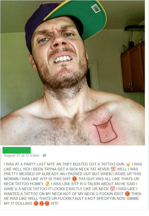Homey, Party, and Shit: August 31 at 11:53am  I WAS AT A PARTY LAST NITE AN THEY BUSTED OUT A TATTOO GUN I WAS  LIKE HELL YEA I BEEN TRYNA GET A SICK NECK TAT 4EVER WELL I WAS  PRETTY MESSED UP ALREADY AN I PASSED OUT BUT WHEN I WOKE UP THIS  MORNIN I WAS LIKE WTF IS THIS SHIT THA GUY WAS ALL LIKE THATS UR  NECK TATTOO HOMEY I WAS LIKE WTF RU TALKIN ABOUT AN HE SAID I  GAVE U A NECK TATTOO IT LOOKS EXACTLY LIKE UR NECK WAS LIKE I  WANTED A TATTOO ON MY NECK NOT OF MY NECK U FUCKIN IDIOTTHEN  HE WAS LIKE WELL THATS UR FUCKIN FAULT 4 NOT SPECIFYIN NOW GIMME  MY 17 DOLLARS WTF