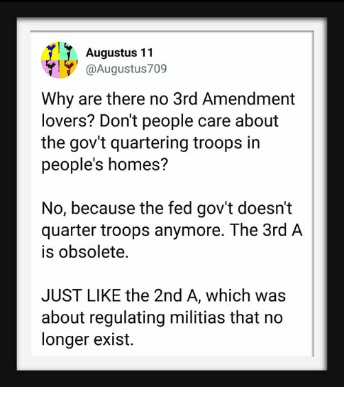 Augustus, Why, and Quarter: Augustus 11  @Augustus709  Why are there no 3rd Amendment  lovers? Don't people care about  the gov't quartering troops in  people's homes?  No, because the fed gov't doesn't  quarter troops anymore. The 3rd A  is obsolete.  JUST LIKE the 2nd A, which was  about regulating militias that no  longer exist.
