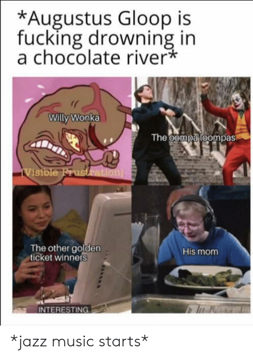 Golden Ticket, Music, and Reddit: *Augustus Gloop is  fucking drowning in  a chocolate river*  Willy Wonka  The oompa loompas  iVistble Frustration  The other golden  ticket winners  His mom  INTERESTING *jazz music starts*