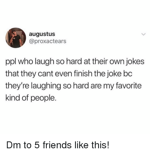Friends, Memes, and Jokes: augustus  @proxactears  ppl who laugh so hard at their own jokes  that they cant even finish the joke bc  they're laughing so hard are my favorite  kind of people. Dm to 5 friends like this!