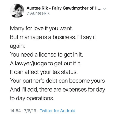 Android, Lawyer, and Love: Auntee Rik - Fairy Gawdmother of H...  @AunteeRik  Marry for love if you want.  But marriage is a business. I'll say it  again:  You need a license to get in it.  A lawyer/judge to get out if it.  It can affect your tax status.  Your partner's debt can become yours  And I'll add, there are expenses for day  day operations  14:54 7/8/19 Twitter for Android