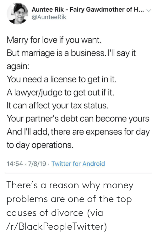 Android, Blackpeopletwitter, and Lawyer: Auntee Rik - Fairy Gawdmother of H...  @AunteeRik  Marry for love if you want.  But marriage is a business. I'll say it  again:  You need a license to get in it.  A lawyer/judge to get out if it.  It can affect your tax status.  Your partner's debt can become yours  And 'll add, there are expenses for day  to day operations.  14:54 7/8/19 Twitter for Android There's a reason why money problems are one of the top causes of divorce (via /r/BlackPeopleTwitter)