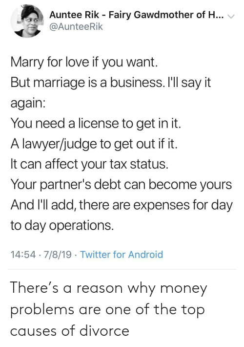 Android, Lawyer, and Love: Auntee Rik - Fairy Gawdmother of H...  @AunteeRik  Marry for love if you want.  But marriage is a business. I'll say it  again:  You need a license to get in it.  A lawyer/judge to get out if it.  It can affect your tax status.  Your partner's debt can become yours  And 'll add, there are expenses for day  to day operations.  14:54 7/8/19 Twitter for Android There's a reason why money problems are one of the top causes of divorce