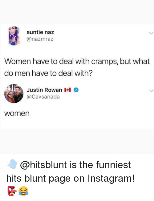 Instagram, Memes, and Women: auntie naz  @nazmraz  Women have to deal with cramps, but what  do men have to deal with?  ARP  Justin Rowan 1.10  Cavsanada  women 💨 @hitsblunt is the funniest hits blunt page on Instagram! 👺😂