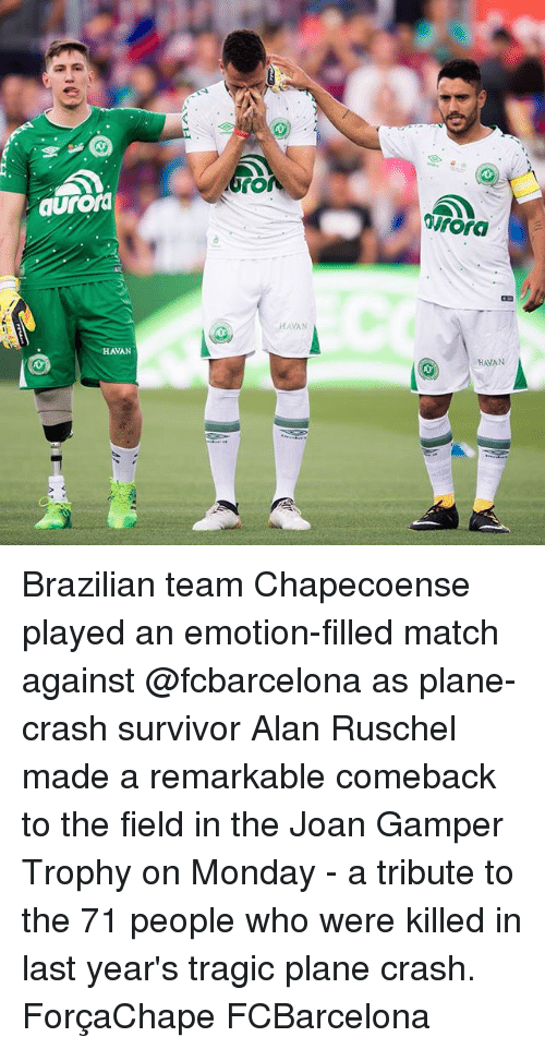 Memes, Survivor, and Match: aurorm  irora  HAVAN  HAVAN  HAVAN Brazilian team Chapecoense played an emotion-filled match against @fcbarcelona as plane-crash survivor Alan Ruschel made a remarkable comeback to the field in the Joan Gamper Trophy on Monday - a tribute to the 71 people who were killed in last year's tragic plane crash. ForçaChape FCBarcelona