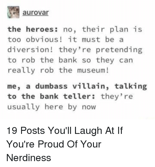 Bank, Heroes, and Proud: aurovar  the heroes: no, their plan is  too obvious! it must be a  diversion! they're pretending  to rob the bank so they can  really rob the museum!  me, a dumbass villain, talking  to the bank teller: they re  usually here by now 19 Posts You'll Laugh At If You're Proud Of Your Nerdiness