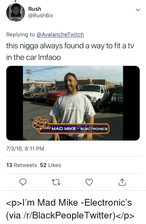 Blackpeopletwitter, Mad, and Car: Aush  @Rush6ix  Replying to @AvalancheTwitch  this nigga always found a way to fit a tv  in the car Imfaod  tde MAD MIKE ELECTRONICS  7/3/18, 8:11 PM  13 Retweets 52 Likes <p>I'm Mad Mike -Electronic's (via /r/BlackPeopleTwitter)</p>