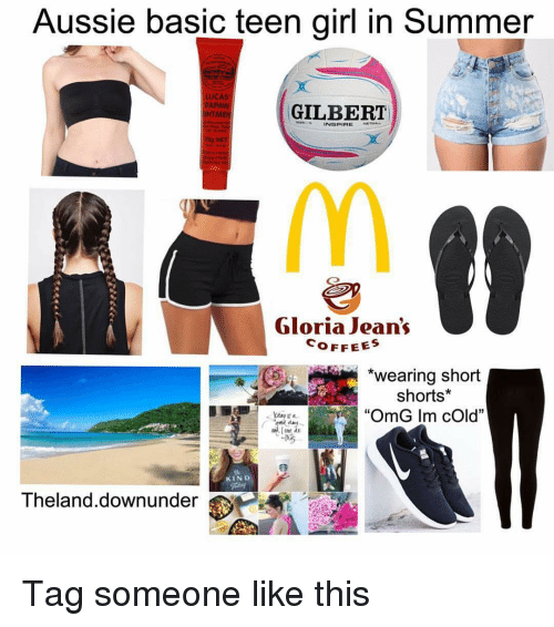 """Memes, Omg, and Summer: Aussie basic teen girl in Summer  PAPAW  MEN  ILBERT  Gloria Jean's  OFFEES  *wearing short  shorts*  """"OmG Im cOld""""  KIND  Theland.downunder Tag someone like this"""
