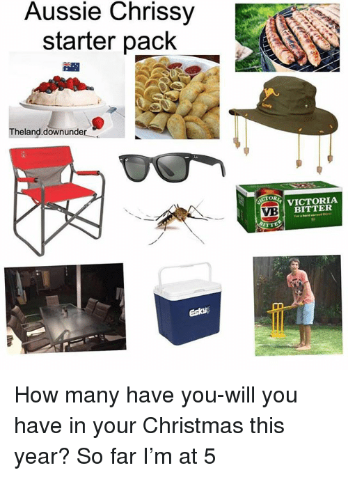 Christmas, Memes, and Starter Pack: Aussie Chrissy  starter pack  Theland.downunder  CTOR  VICTORIA  BITTER  VB  esta How many have you-will you have in your Christmas this year? So far I'm at 5