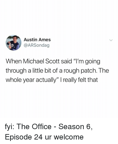 "Michael Scott, The Office, and Michael: Austin Ames  @ARSondag  When Michael Scott said ""I'm going  through a little bit of a rough patch. The  whole year actually"" really felt that fyi: The Office - Season 6, Episode 24 ur welcome"