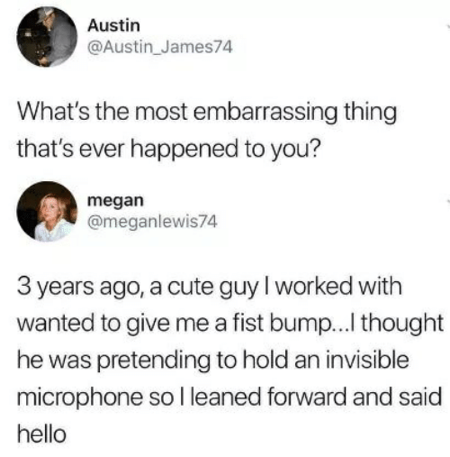 Cute, Hello, and Megan: Austin  @Austin_James74  What's the most embarrassing thing  that's ever happened to you?  megan  @meganlewis74  3 years ago, a cute guyl worked with  wanted to give me a fist bump...l thought  he was pretending to hold an invisible  microphone so l leaned forward and said  hello
