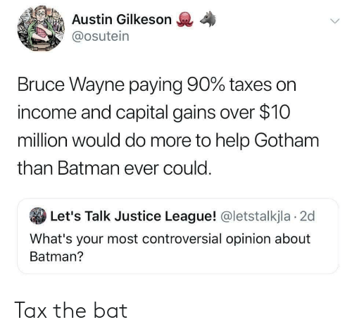 Batman, Taxes, and Capital: Austin Gilkeson  @osutein  Bruce Wayne paying 90% taxes on  income and capital gains over $10  million would do more to help Gotham  than Batman ever could.  Let's Talk Justice League! @letstalkjla 2d  What's your most controversial opinion about  Batman? Tax the bat