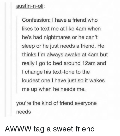 Tumblr, Text, and Change: austin-n-oli:  Confession: I have a friend who  likes to text me at like 4am wher  he's had nightmares or he can't  sleep or he just needs a friend. He  thinks I'm always awake at 4am but  really I go to bed around 12am and  I change his text-tone to the  loudest one I have just so it wakes  me up when he needs me.  you're the kind of friend everyone  needs AWWW tag a sweet friend