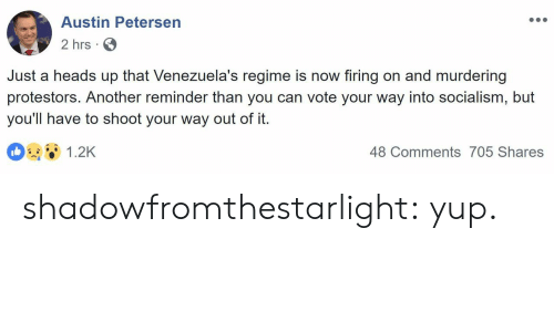 Tumblr, Blog, and Http: Austin Petersen  2 hrs  Just a heads up that Venezuela's regime is now firing on and murdering  protestors. Another reminder than you can vote your way into socialism, but  you'll have to shoot your way out of it.  1.2K  48 Comments 705 Shares shadowfromthestarlight: yup.