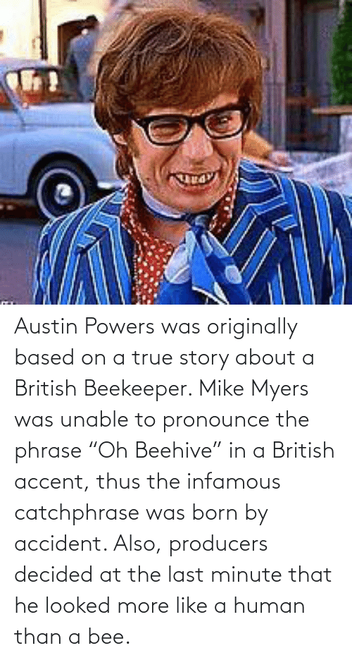 """Austin Powers, Mike Myers, and True: Austin Powers was originally based on a true story about a British Beekeeper. Mike Myers was unable to pronounce the phrase """"Oh Beehive"""" in a British accent, thus the infamous catchphrase was born by accident. Also, producers decided at the last minute that he looked more like a human than a bee."""