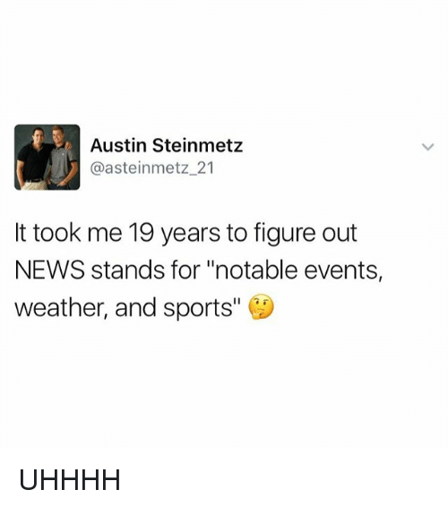 "News, Sports, and Weather: Austin Steinmetz  @asteinmetz 21  It took me 19 years to figure out  NEWS stands for ""notable events,  weather, and sports UHHHH"