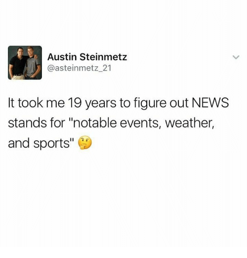 "Dank, News, and Sports: Austin Steinmetz  @asteinmetz 21  It took me 19 years to figure out NEWS  stands for ""notable events, weather,  and sports"