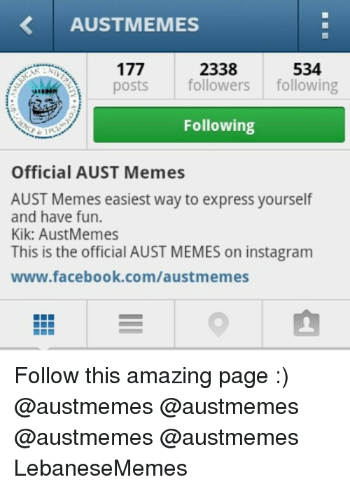 Facebook, Instagram, and Kik: AUSTMEMES  2338  534  posts  followers  following  Following  Official AUST Memes  AUST Memes easiest way to express yourself  and have fun.  Kik: Aust Memes  This is the official AUST MEMES on instagram  www.facebook.com/austmemes Follow this amazing page :) @austmemes @austmemes @austmemes @austmemes LebaneseMemes