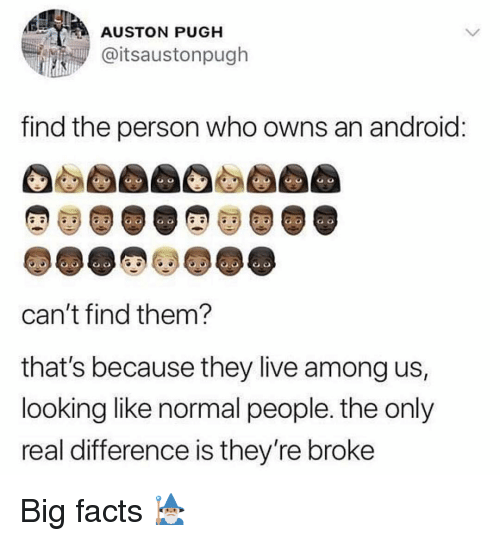 Android, Facts, and Memes: AUSTON PUGH  @itsaustonpugh  find the person who owns an android  CO  can't find them?  that's because they live among us,  looking like normal people. the only  real difference is they're broke Big facts 🧙🏽♂️