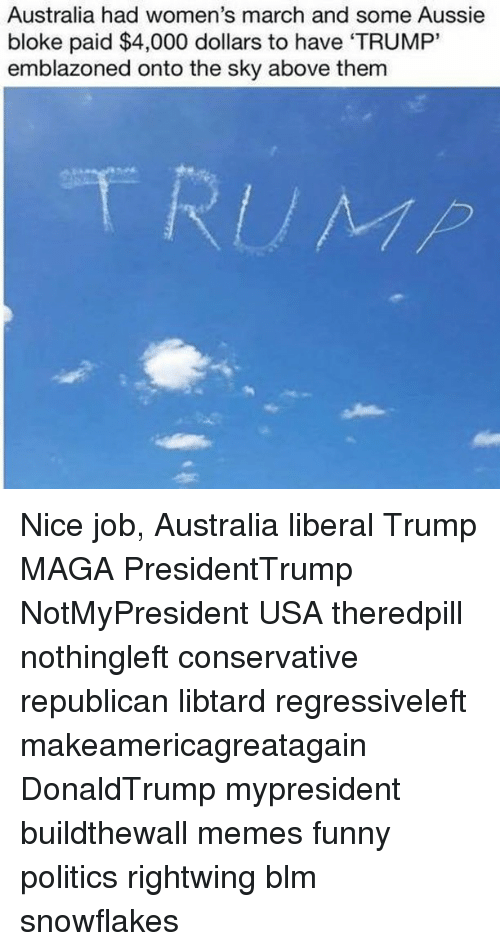 "Funny, Memes, and Politics: Australia had women's march and some Aussie  bloke paid $4,000 dollars to have 'TRUMP""  emblazoned onto the sky above them Nice job, Australia liberal Trump MAGA PresidentTrump NotMyPresident USA theredpill nothingleft conservative republican libtard regressiveleft makeamericagreatagain DonaldTrump mypresident buildthewall memes funny politics rightwing blm snowflakes"