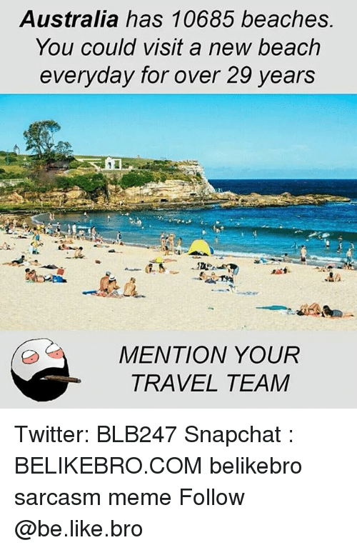 Be Like, Meme, and Memes: Australia has 10685 beaches.  You could visit a new beach  everyday for over 29 years  MENTION YOUR  TRAVEL TEAM Twitter: BLB247 Snapchat : BELIKEBRO.COM belikebro sarcasm meme Follow @be.like.bro