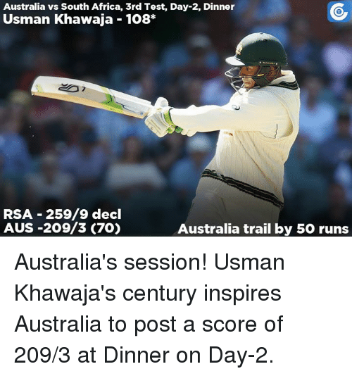 Africa, Memes, and Australia: Australia vs South Africa, 3rd Test, Day-2, Dinner  Usman Khawaja 108  RSA 259/9 decl  AUS -209/3 (70)  Australia trail by 50 runs Australia's session! Usman Khawaja's century inspires Australia to post a score of 209/3 at Dinner on Day-2.