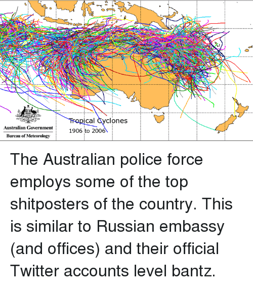 Police, Office, and Dank Memes: Australian Government  Bureau of Meteorology  Ca  Clones  1906 to 200 The Australian police force employs some of the top shitposters of the country.  This is similar to Russian embassy (and offices) and their official Twitter accounts level bantz.