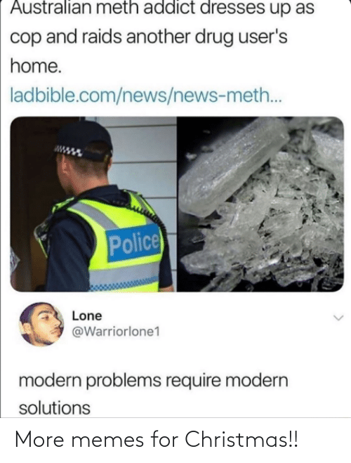 Christmas, Memes, and News: Australian meth addict dresses up as  cop and raids another drug user's  home.  ladbible.com/news/news-meth..  Police  Lone  @Warriorlone1  modern problems require modern  solutions More memes for Christmas!!