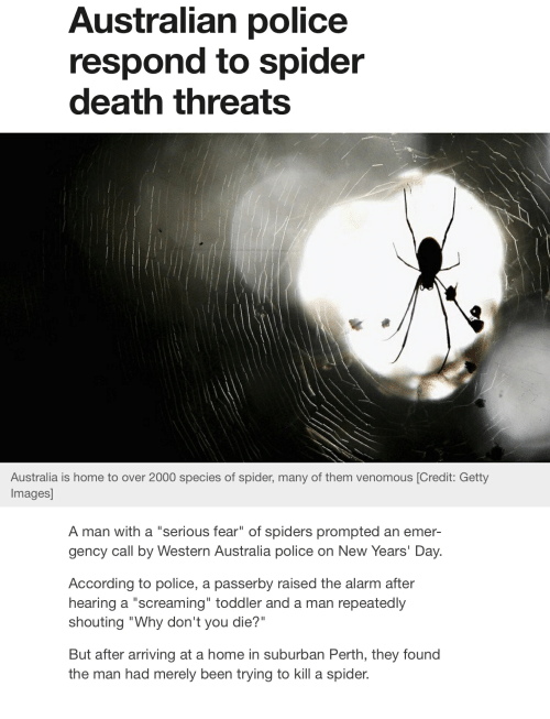 """Police, Spider, and Alarm: Australian police  respond to spider  death threats  Australia is home to over 2000 species of spider, many of them venomous [Credit: Getty  Images]  A man with a """"serious fear"""" of spiders prompted an emer-  gency call by Western Australia police on New Years' Day.  According to police, a passerby raised the alarm after  hearing a """"screaming"""" toddler and a man repeatedly  shouting """"Why don't you die?""""  But after arriving at a home in suburban Perth, they found  the man had merely been trying to kill a spider."""