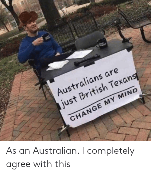 Texans, British, and Change: Australians are  just British Texans  CHANGE MY MIND  ONR  20 As an Australian. I completely agree with this
