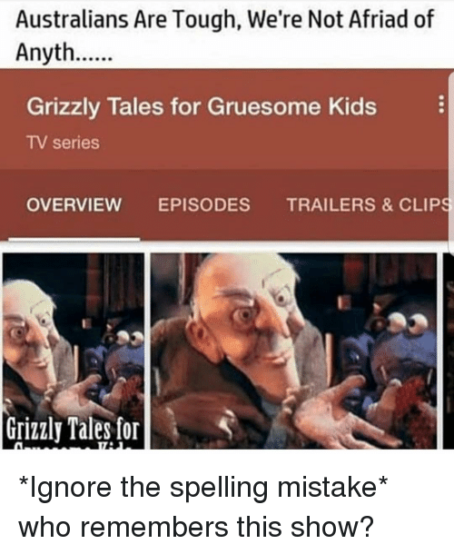 Memes, Kids, and Tough: Australians Are Tough, We're Not Afriad of  Anyth  Grizzly Tales for Gruesome Kids  TV series  OVERVIEW EPISODES TRAILERS & CLIPS  Grizzly Tales for *Ignore the spelling mistake* who remembers this show?