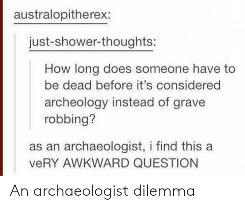 Shower, Shower Thoughts, and Awkward: australopitherex:  just-shower-thoughts:  How long does someone have to  be dead before it's considered  archeology instead of grave  robbing?  as an archaeologist, i find this a  veRY AWKWARD QUESTION An archaeologist dilemma