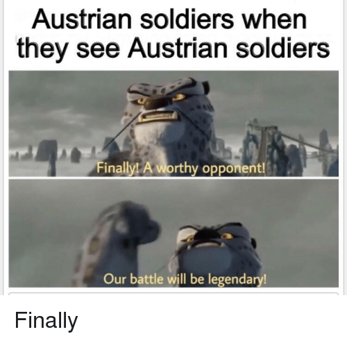 Soldiers, Ally, and Austrian: Austrian soldiers when  they see Austrian soldiers  ally! A worthy opponent!  Our battle will be legendary! Finally