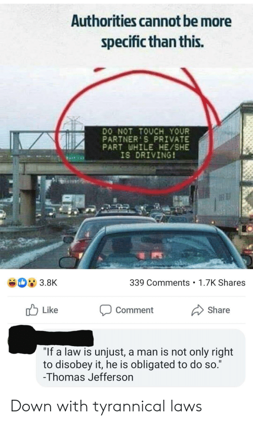 """Driving, Thomas Jefferson, and Tyrannical: Authorities cannot be more  specific than this.  DO NOT TOUCH YOUR  PARTNER'S PRIVATE  PART WHILE HE/SHE  IS DRIVING!  339 Comments 1.7K Shares  3.8K  Share  Like  Comment  """"If a law is unjust, a man is not only right  to disobey it, he is obligated to do so.""""  -Thomas Jefferson  II Down with tyrannical laws"""