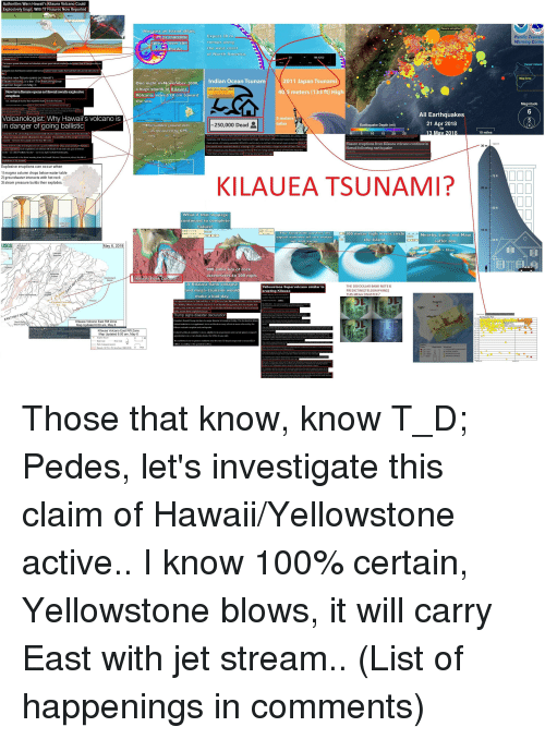 """Being Alone, America, and Anaconda: Authorities Warn Hawaii's Kilauea Volcano Could  y Erupt, With 17 F  Island aftair  nmega-tsunami  Expect 30 m c  Pacific Tsuna  Warning Cente  runups along  the west coast  of North America  spreads over th  entike Pacific  98.4252  issures ground deloemation and abundant volcanic gases indicate e  Hawai'i Island  Geologists wam that kilauea's summit could have  steam eruption that would hurl rocks  Massive new fissure opens on Hawaii's  Map Area  lauea volcano: it's the 17th fracturing since  ruption  night in Movembr 2000,I  Indian Ocean Tsunam  2011 Japan Tsunami  Or  hu  Indian Ocean Tsunami (2004)  New lava fissure opens as Hawaii awaits explosive  40 5 meters (133 ft) High  m tow  S Geological Survey has eported  The Associated Press  active fissures  Ma  Sunday near Pahoa Hawal The ew fissure  ell for more evacuations on Sunday as  All Earthquakes  21 Apr 2018  V  olcanologist: Why Hawaii's  volcano is  in danger of going ballistic  250,000 Dead  10 miles  lava lake  225,000 people across a dozen  Maldives, and Ihailand sustaining massive damage. Indonesian officials estimated that the death  there alone ultimately exceeded 200,000, particularly in northern Sumatra's Acch province. Tensf  the summit and the E8ST ift Zona  ssure eruptions from  e in  100  Water and hot rocks a  auses explosiors Such exploeions can relesse tall clouds of ssh and toc gas and thow  rocks s0 called ballstc blocks""""-as far as eight football held lengths  Ths concem led to the ltest waering from the Hawell Volcano Cbservatory about the risk of  in Sri Lanka and india, a  number of them from the  Hawaii following earthquake  My OV, 2018  er  magma column drops below water table  2) groundwater interacts with hot roc  3) steam pressure builds the  -75 f  KILAUEA TSUNAMI?  84E 11 m300730  84E+11 m3 157  May 6, 2018  900 cubic km o  to 200 mp  Kil  ap  100 DOLLAR BANK NOTE IS  PREDICTING[TELEGRAPHING  IS M  Upoated May 09, 2018 1035  Eruptive Fis  r's"""