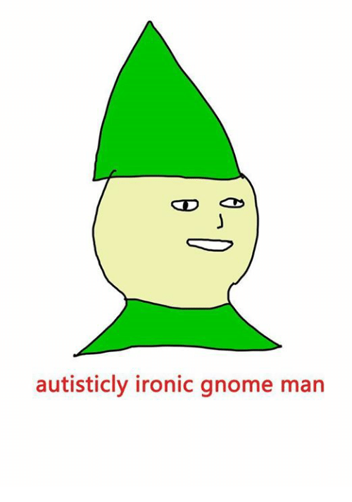 Autisticly Ironic Gnome Man Ironic Meme On Meme