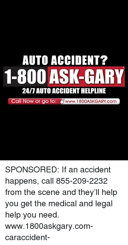 Memes, Help, and 🤖: AUTO ACCIDENT?  1-800 ASK-GARY  24/7 AUTO ACCIDENT HELPLINE  Call Now or go to: dG。ASKCARMCO  www.1800ASKGARY.com SPONSORED: If an accident happens, call 855-209-2232 from the scene and they'll help you get the medical and legal help you need. www.1800askgary.com-caraccident-