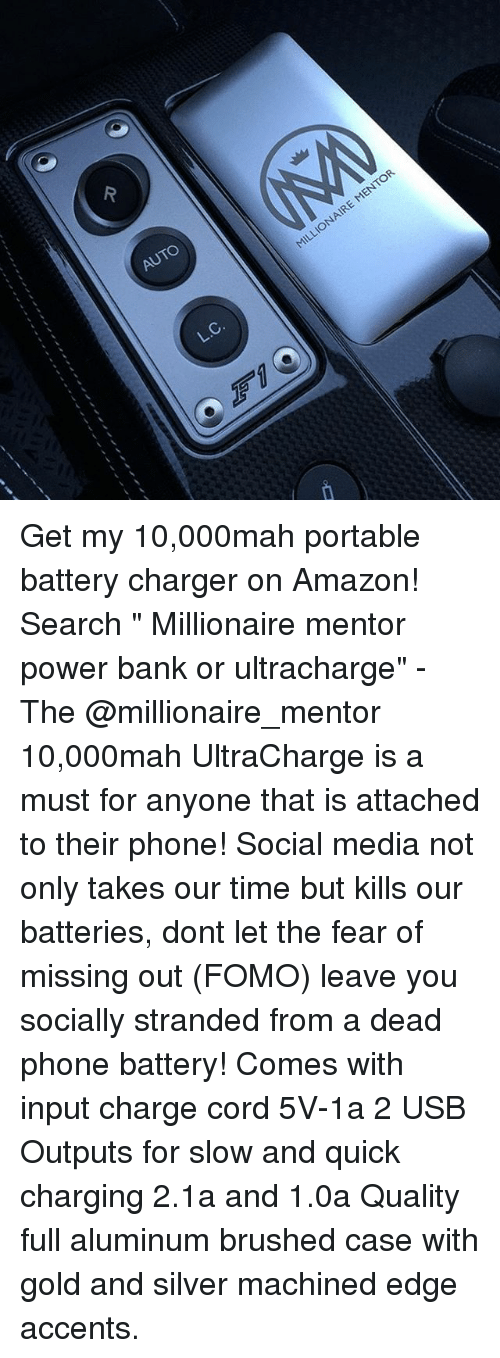 """Amazon, Memes, and Phone: AUTO  ENTOR  L.C. Get my 10,000mah portable battery charger on Amazon! Search """" Millionaire mentor power bank or ultracharge"""" - The @millionaire_mentor 10,000mah UltraCharge is a must for anyone that is attached to their phone! Social media not only takes our time but kills our batteries, dont let the fear of missing out (FOMO) leave you socially stranded from a dead phone battery! Comes with input charge cord 5V-1a 2 USB Outputs for slow and quick charging 2.1a and 1.0a Quality full aluminum brushed case with gold and silver machined edge accents."""