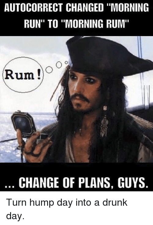 "Autocorrect, Hump Day, and Memes: AUTOCORRECT CHANGED ""MORNING  RUN"" TO ""MORNING RUM""  Rum  Co  CHANGE OF PLANS, GUYS Turn hump day into a drunk day."