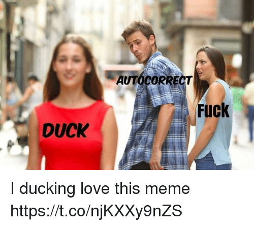 Autocorrect, Love, and Meme: AUTOCORRECT  Fuck  DUCK I ducking love this meme https://t.co/njKXXy9nZS