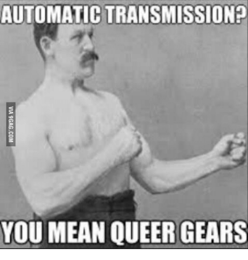 automatic transmission you mean queer gears 16248043 automatic transmission? you mean queer gears queer meme on me me
