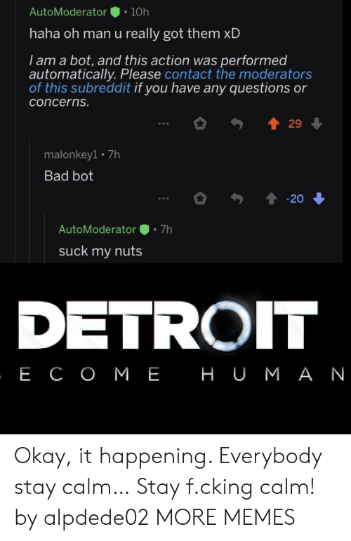 Bad, Dank, and Detroit: AutoModerator  10h  haha oh man u really got them xD  I am a bot, and this action was performed  automatically. Please contact the moderators  of this subreddit if you have any questions or  concerns.  29  malonkey1 7h  Bad bot  20  7h  AutoModerator  suck my nuts  DETROIT  , Е СОМЕ НUМАN Okay, it happening. Everybody stay calm… Stay f.cking calm! by alpdede02 MORE MEMES