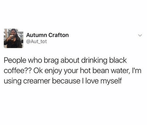Dank, Drinking, and Love: Autumn Crafton  @Aut tot  People who brag about drinking black  coffee?? Ok enjoy your hot bean water, I'm  using creamer because I love myself